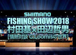 フィッシングショー2018 in 横浜セミナー|村田基×田辺哲男|情熱対談 ザ・リアル 「G.Loomisの世界」